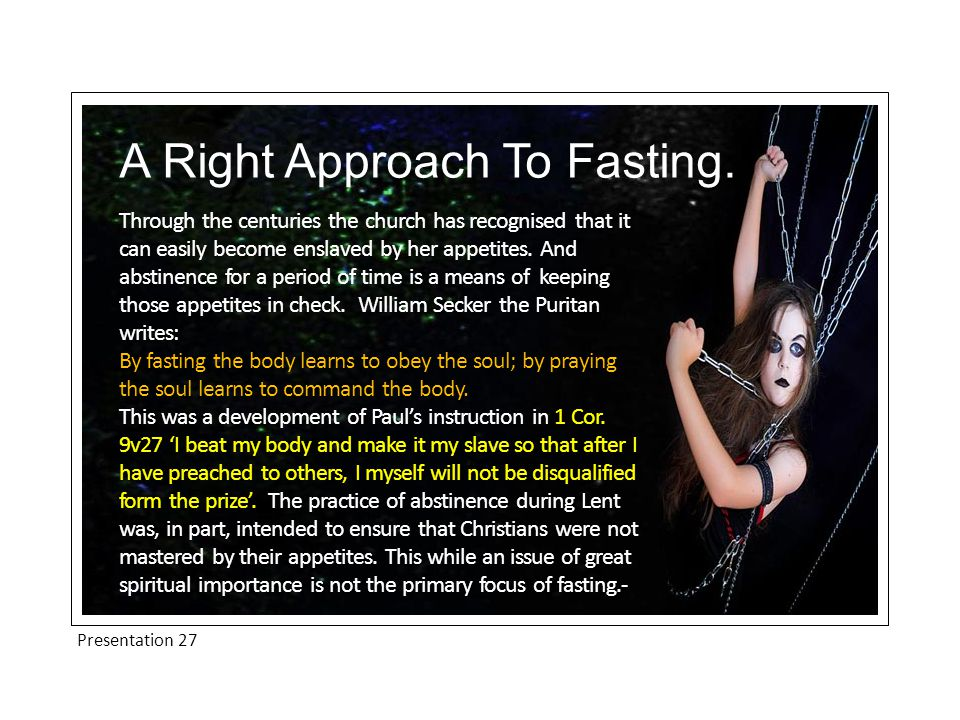 Presentation 27 A Right Approach To Fasting.Fasting and prayer are invariably linked in scripture.