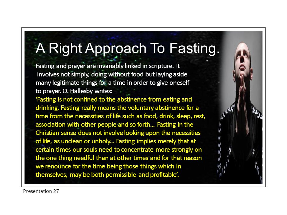 Presentation 27 A Right Approach To Fasting. Fasting and prayer are invariably linked in scripture.
