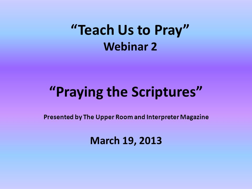 Teach Us to Pray Webinar 2 Praying the Scriptures Presented by The Upper Room and Interpreter Magazine March 19, 2013
