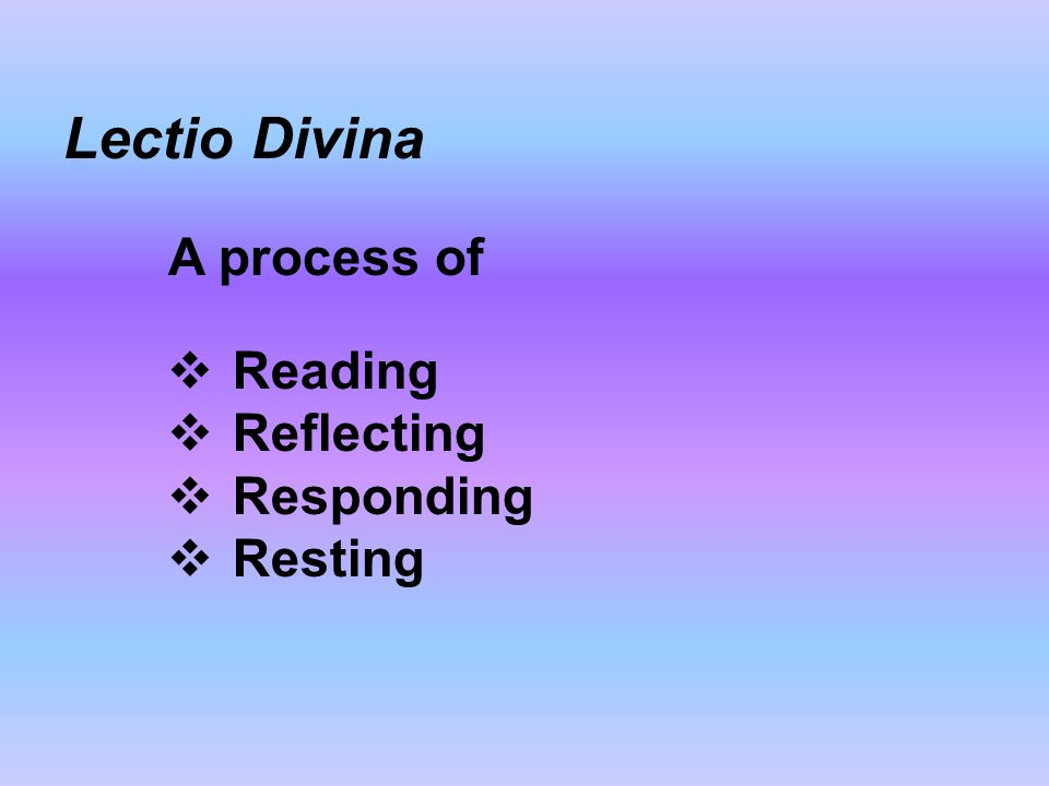 Lectio Divina A process of  Reading  Reflecting  Responding  Resting