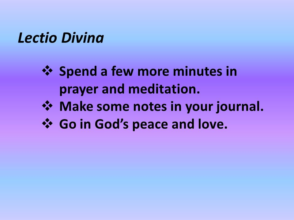 Lectio Divina  Spend a few more minutes in prayer and meditation.