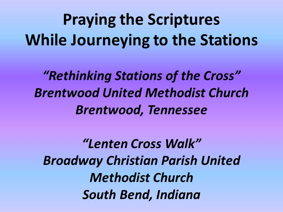 Praying the Scriptures While Journeying to the Stations Rethinking Stations of the Cross Brentwood United Methodist Church Brentwood, Tennessee Lenten Cross Walk Broadway Christian Parish United Methodist Church South Bend, Indiana