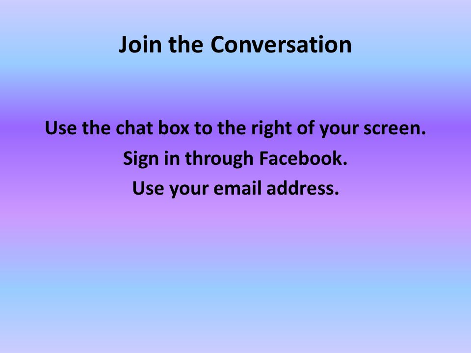 Join the Conversation Use the chat box to the right of your screen.