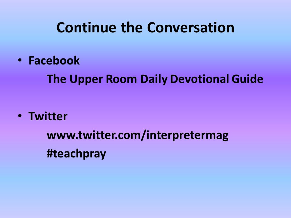 Continue the Conversation Facebook The Upper Room Daily Devotional Guide Twitter www.twitter.com/interpretermag #teachpray