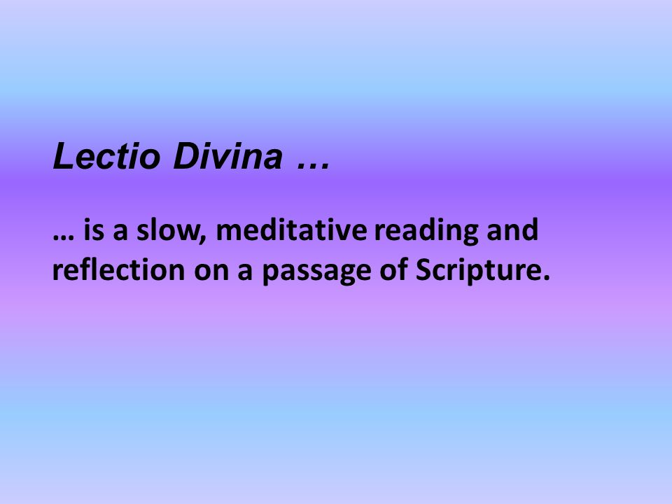 Lectio Divina … … is a slow, meditative reading and reflection on a passage of Scripture.