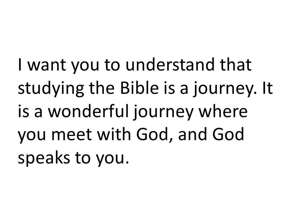 I want you to understand that studying the Bible is a journey.