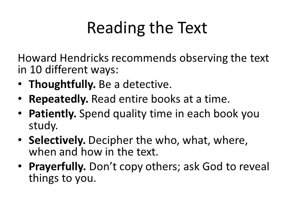 Reading the Text Howard Hendricks recommends observing the text in 10 different ways: Thoughtfully.