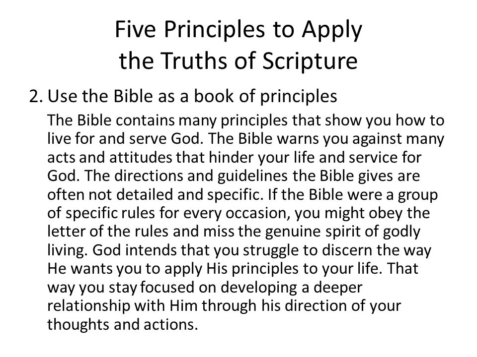 Five Principles to Apply the Truths of Scripture 2.Use the Bible as a book of principles The Bible contains many principles that show you how to live for and serve God.