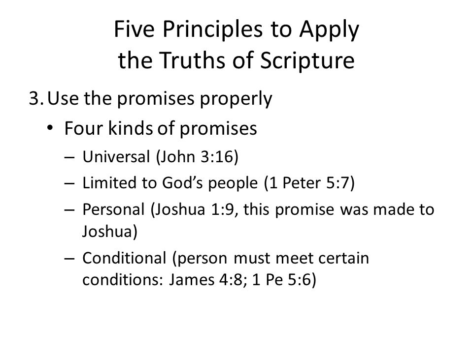 Five Principles to Apply the Truths of Scripture 3.Use the promises properly Four kinds of promises – Universal (John 3:16) – Limited to God's people (1 Peter 5:7) – Personal (Joshua 1:9, this promise was made to Joshua) – Conditional (person must meet certain conditions: James 4:8; 1 Pe 5:6)