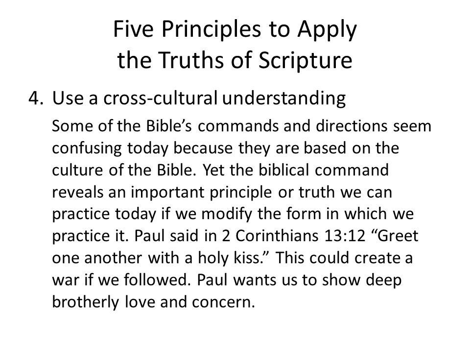 Five Principles to Apply the Truths of Scripture 4.Use a cross-cultural understanding Some of the Bible's commands and directions seem confusing today because they are based on the culture of the Bible.