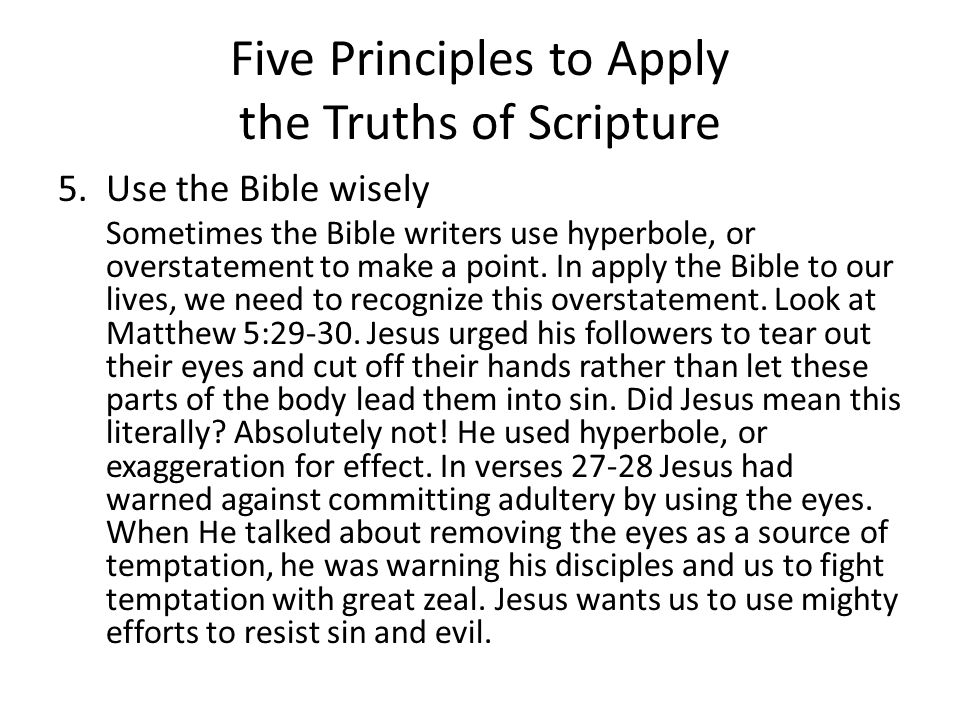 Five Principles to Apply the Truths of Scripture 5.Use the Bible wisely Sometimes the Bible writers use hyperbole, or overstatement to make a point.