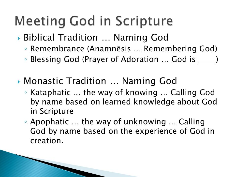  Biblical Tradition … Naming God ◦ Remembrance (Anamnēsis … Remembering God) ◦ Blessing God (Prayer of Adoration … God is )  Monastic Tradition … Naming God ◦ Kataphatic … the way of knowing … Calling God by name based on learned knowledge about God in Scripture ◦ Apophatic … the way of unknowing … Calling God by name based on the experience of God in creation.