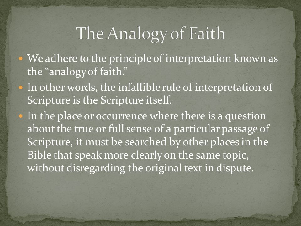 We adhere to the principle of interpretation known as the analogy of faith. In other words, the infallible rule of interpretation of Scripture is the Scripture itself.