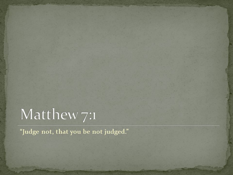 Judge not, that you be not judged.
