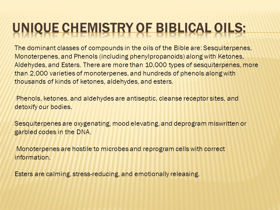 The dominant classes of compounds in the oils of the Bible are: Sesquiterpenes, Monoterpenes, and Phenols (including phenylpropanoids) along with Keto