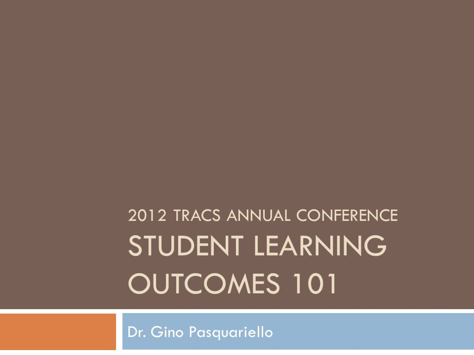 2012 TRACS ANNUAL CONFERENCE STUDENT LEARNING OUTCOMES 101 Dr. Gino Pasquariello