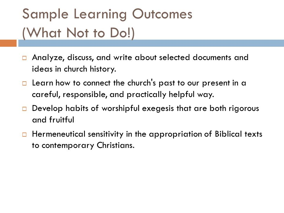 Sample Learning Outcomes (What Not to Do!)  Analyze, discuss, and write about selected documents and ideas in church history.
