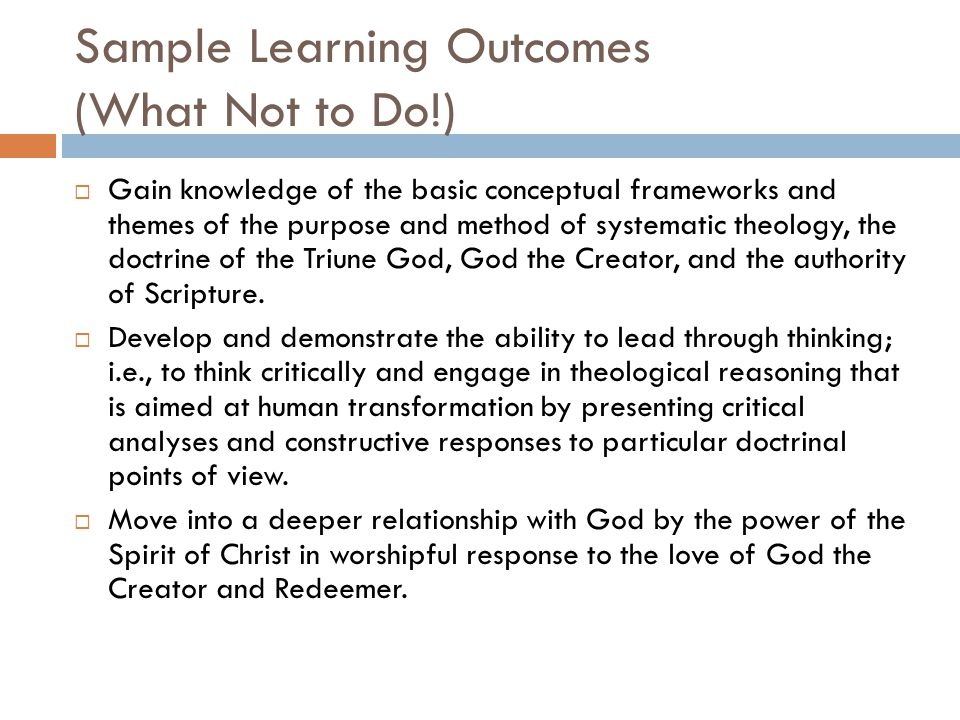 Sample Learning Outcomes (What Not to Do!)  Gain knowledge of the basic conceptual frameworks and themes of the purpose and method of systematic theology, the doctrine of the Triune God, God the Creator, and the authority of Scripture.