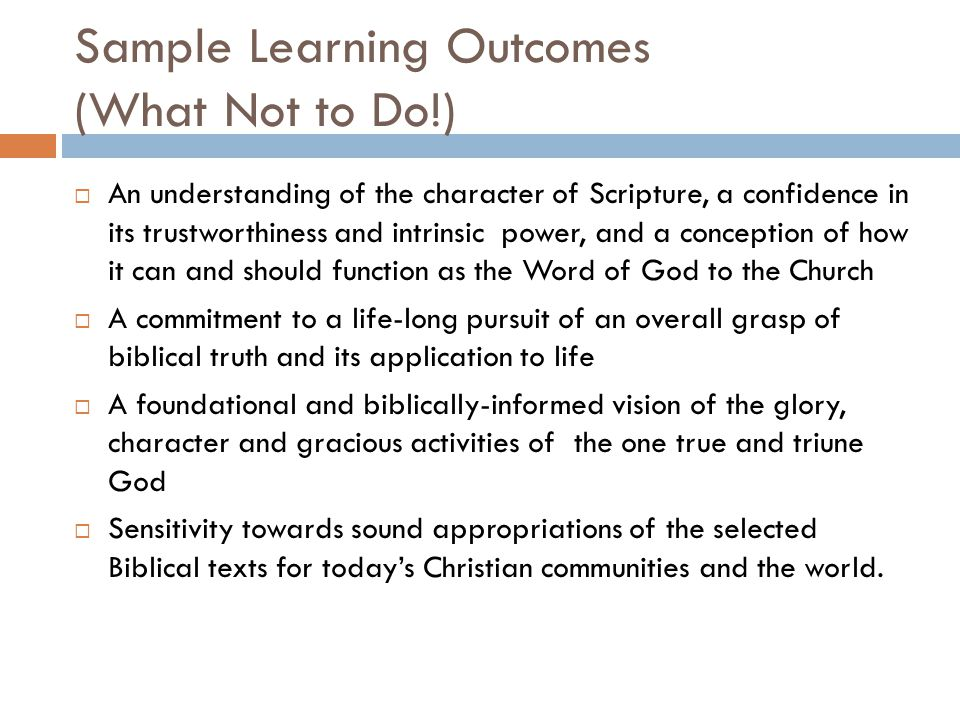 Sample Learning Outcomes (What Not to Do!)  An understanding of the character of Scripture, a confidence in its trustworthiness and intrinsic power, and a conception of how it can and should function as the Word of God to the Church  A commitment to a life-long pursuit of an overall grasp of biblical truth and its application to life  A foundational and biblically-informed vision of the glory, character and gracious activities of the one true and triune God  Sensitivity towards sound appropriations of the selected Biblical texts for today's Christian communities and the world.