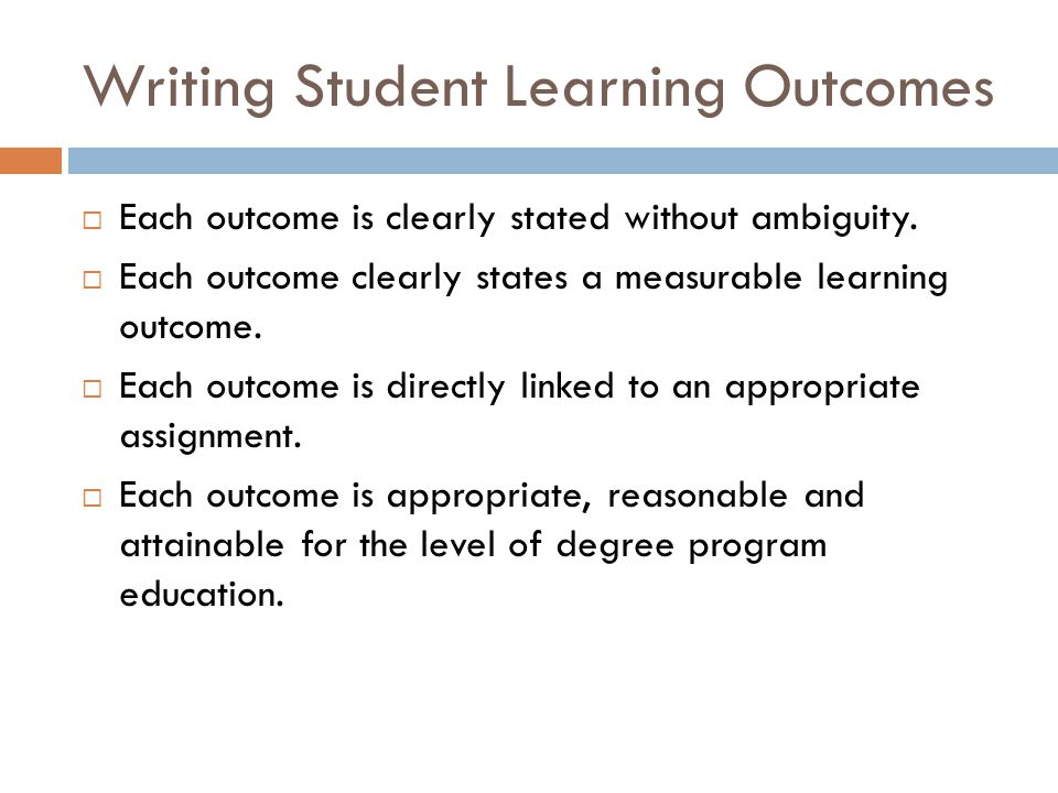 Writing Student Learning Outcomes  Each outcome is clearly stated without ambiguity.