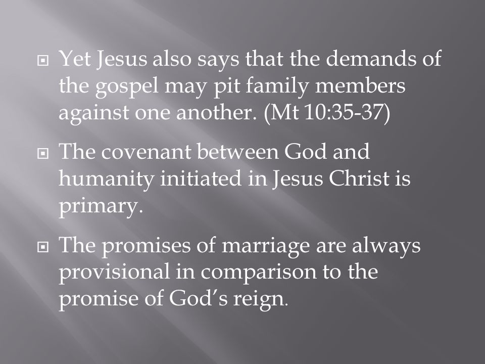  Yet Jesus also says that the demands of the gospel may pit family members against one another. (Mt 10:35-37)  The covenant between God and humanity