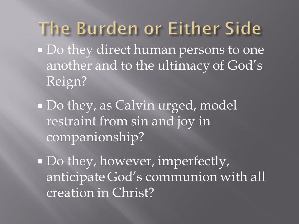  Do they direct human persons to one another and to the ultimacy of God's Reign?  Do they, as Calvin urged, model restraint from sin and joy in comp