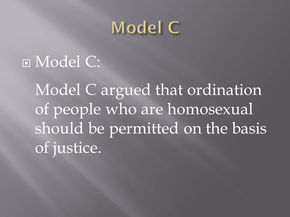  Model C: Model C argued that ordination of people who are homosexual should be permitted on the basis of justice.