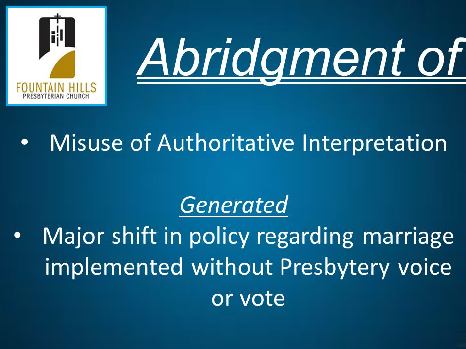 Abridgment of Polity Misuse of Authoritative Interpretation Generated Major shift in policy regarding marriage implemented without Presbytery voice or vote