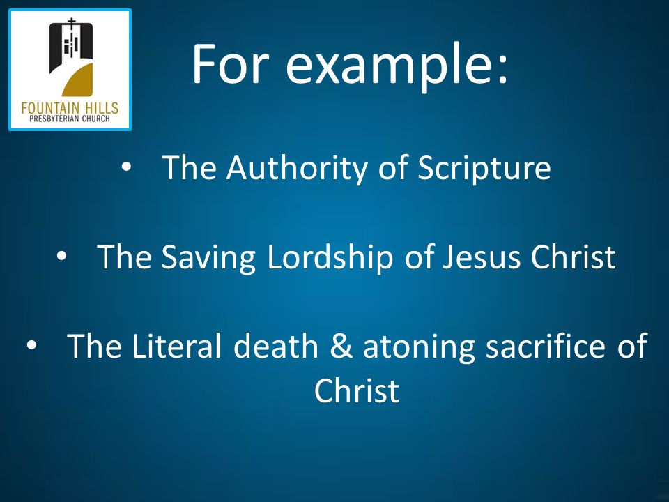 For example: The Authority of Scripture The Saving Lordship of Jesus Christ The Literal death & atoning sacrifice of Christ