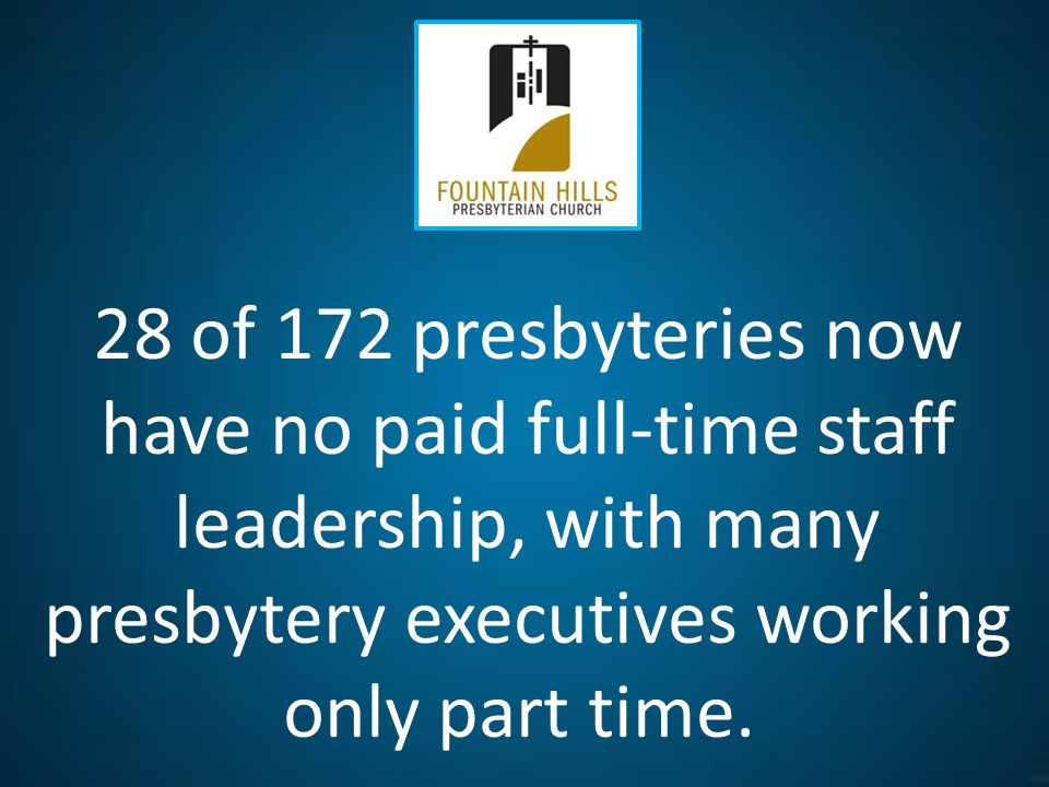 28 of 172 presbyteries now have no paid full-time staff leadership, with many presbytery executives working only part time.