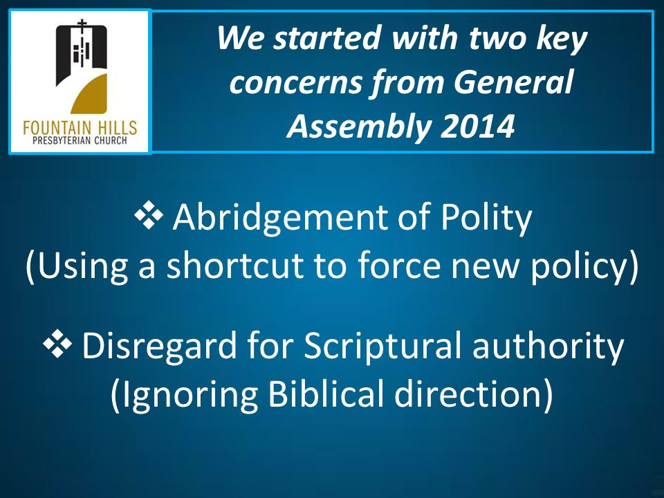  Abridgement of Polity (Using a shortcut to force new policy)  Disregard for Scriptural authority (Ignoring Biblical direction) We started with two key concerns from General Assembly 2014