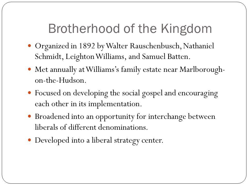 Brotherhood of the Kingdom Organized in 1892 by Walter Rauschenbusch, Nathaniel Schmidt, Leighton Williams, and Samuel Batten.