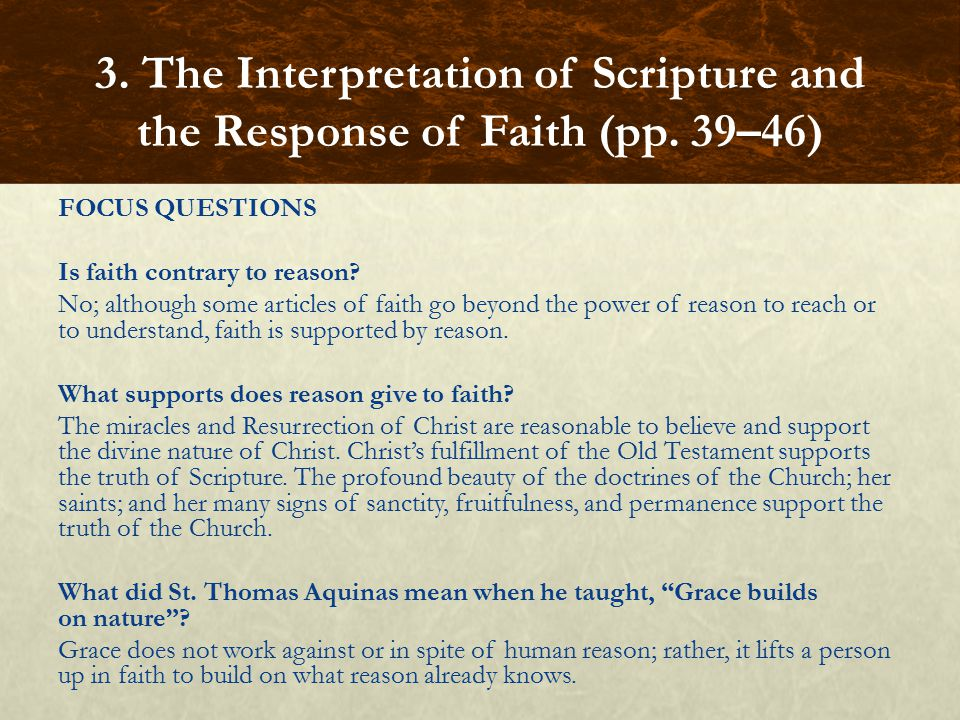 FOCUS QUESTIONS Is faith contrary to reason? No; although some articles of faith go beyond the power of reason to reach or to understand, faith is sup
