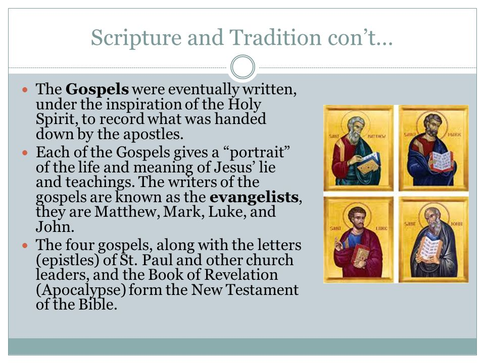 Scripture and Tradition con't… The Gospels were eventually written, under the inspiration of the Holy Spirit, to record what was handed down by the ap