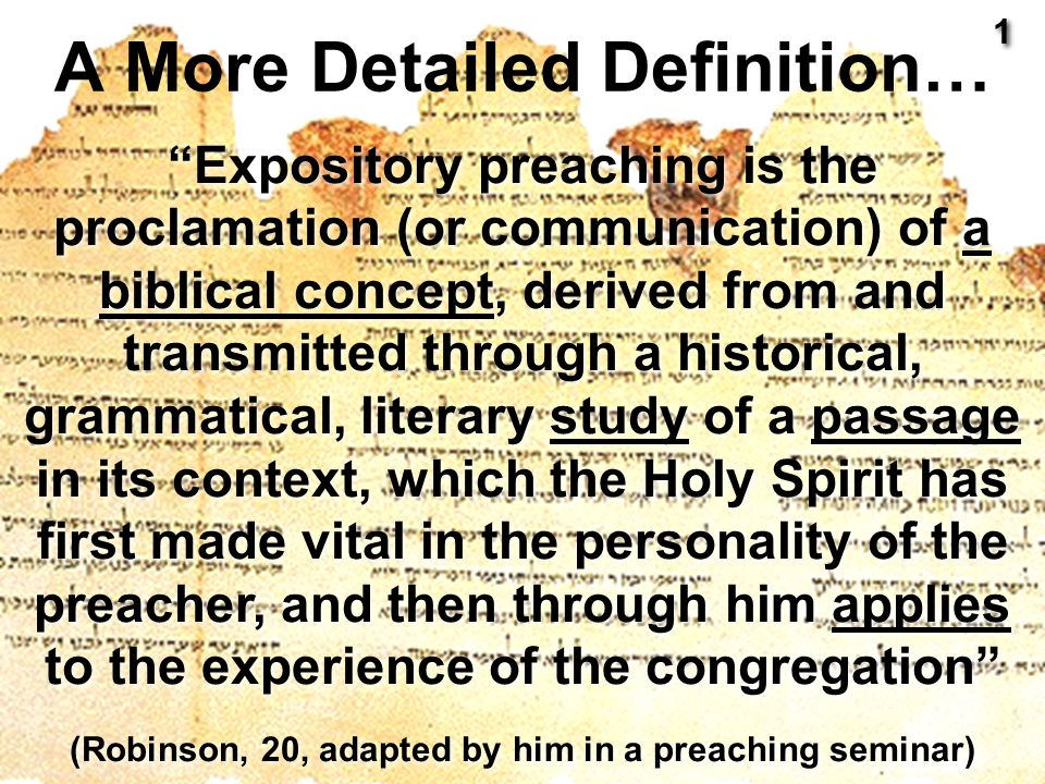 Expository preaching is the proclamation (or communication) of a biblical concept, derived from and transmitted through a historical, grammatical, literary study of a passage in its context, which the Holy Spirit has first made vital in the personality of the preacher, and then through him applies to the experience of the congregation (Robinson, 20, adapted by him in a preaching seminar) A More Detailed Definition… 1 1