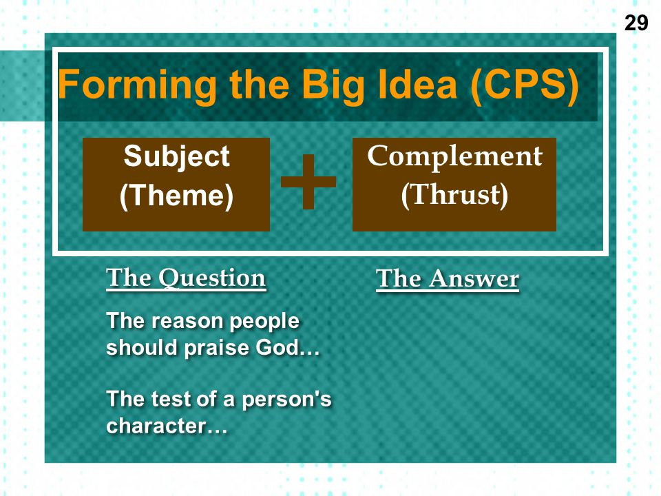 Forming the Big Idea (CPS) Subject (Theme) Complement (Thrust) The Question The Answer The reason people should praise God… The test of a person s character… 29
