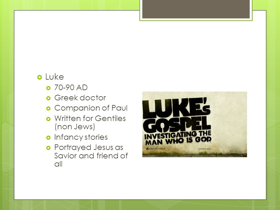  Luke  70-90 AD  Greek doctor  Companion of Paul  Written for Gentiles (non Jews)  Infancy stories  Portrayed Jesus as Savior and friend of all