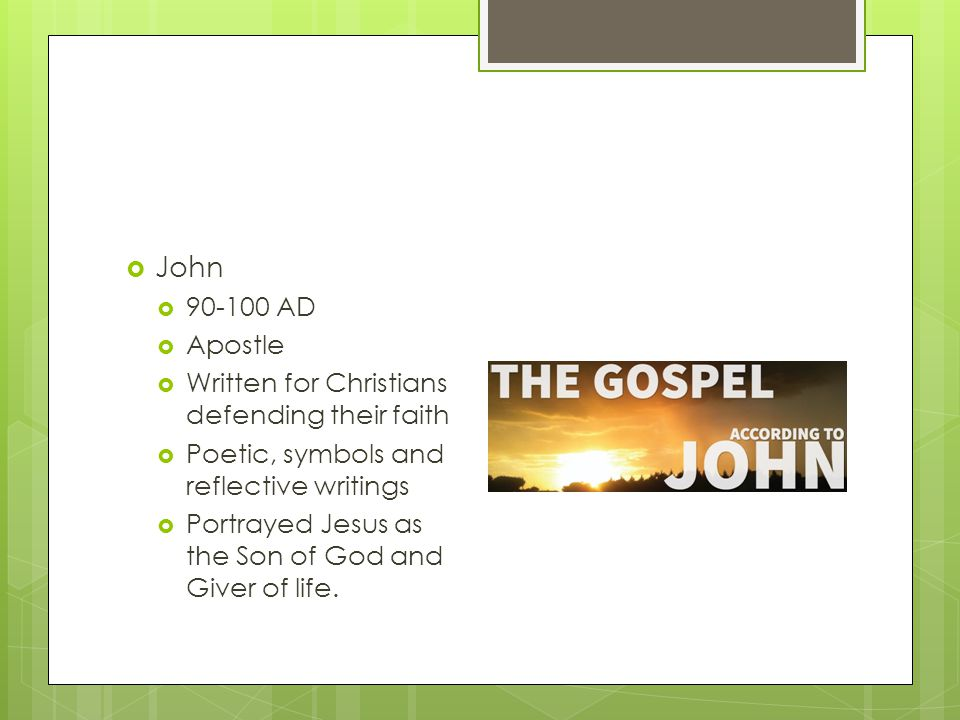  John  90-100 AD  Apostle  Written for Christians defending their faith  Poetic, symbols and reflective writings  Portrayed Jesus as the Son of
