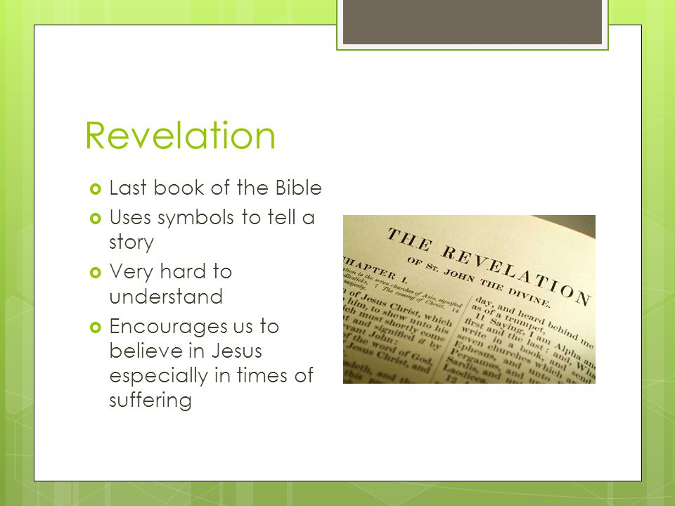 Revelation  Last book of the Bible  Uses symbols to tell a story  Very hard to understand  Encourages us to believe in Jesus especially in times o
