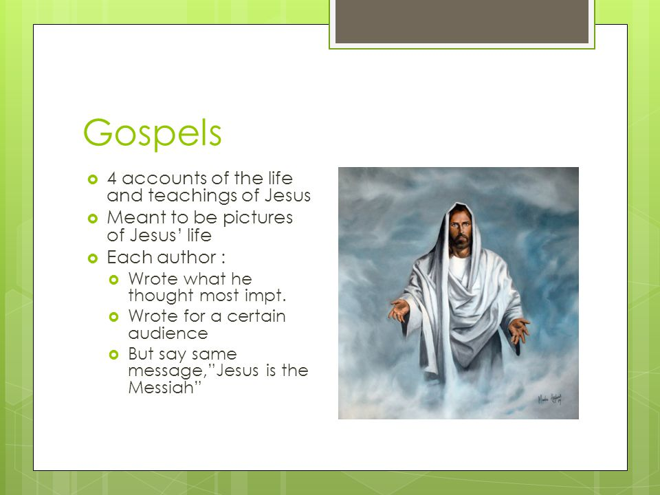 Gospels  4 accounts of the life and teachings of Jesus  Meant to be pictures of Jesus' life  Each author :  Wrote what he thought most impt.  Wro