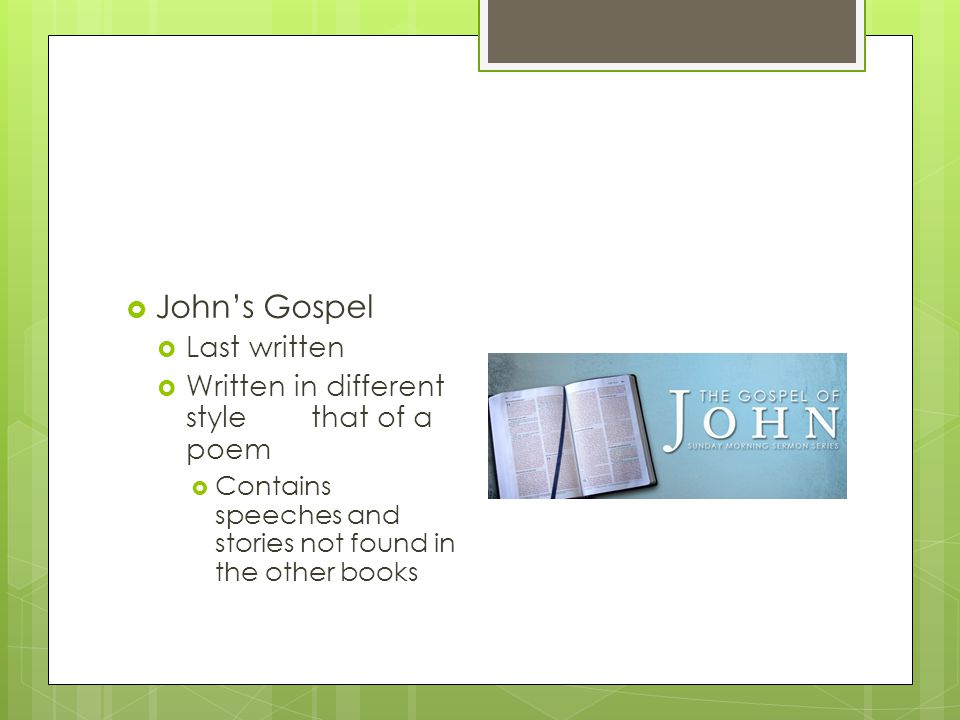  John's Gospel  Last written  Written in different stylethat of a poem  Contains speeches and stories not found in the other books