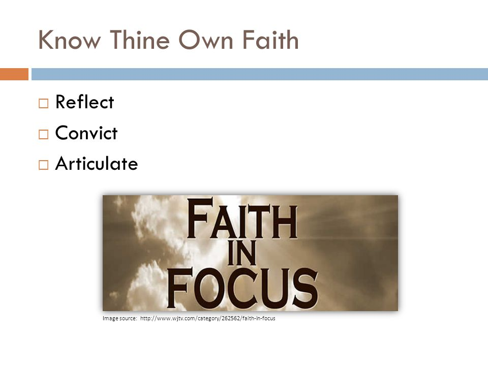 Know Thine Own Faith  Reflect  Convict  Articulate Image source: http://www.wjtv.com/category/262562/faith-in-focus