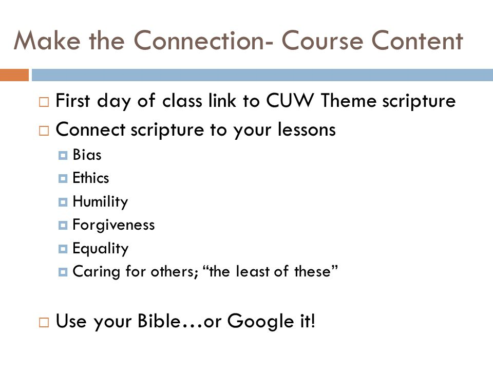 Make the Connection- Course Content  First day of class link to CUW Theme scripture  Connect scripture to your lessons  Bias  Ethics  Humility  Forgiveness  Equality  Caring for others; the least of these  Use your Bible…or Google it!