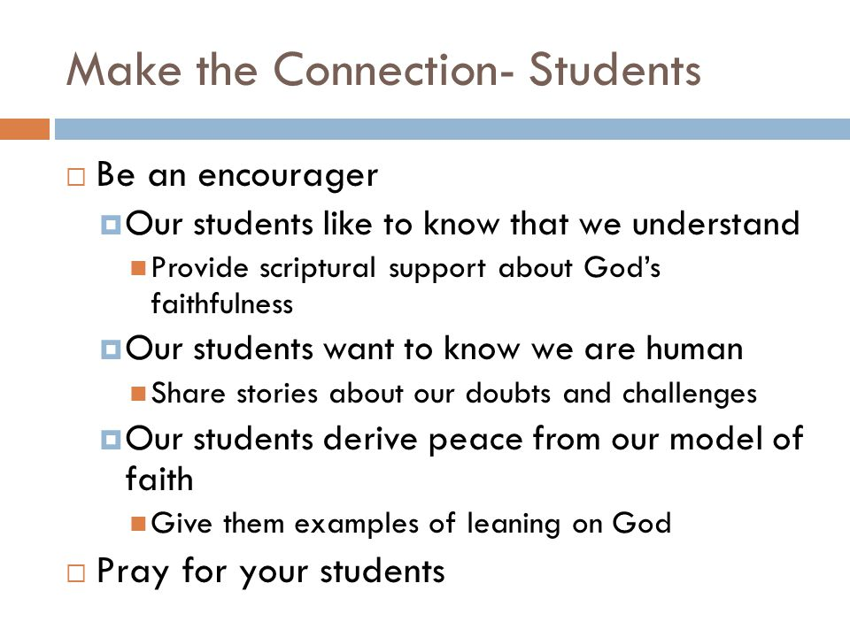 Make the Connection- Students  Be an encourager  Our students like to know that we understand Provide scriptural support about God's faithfulness  Our students want to know we are human Share stories about our doubts and challenges  Our students derive peace from our model of faith Give them examples of leaning on God  Pray for your students