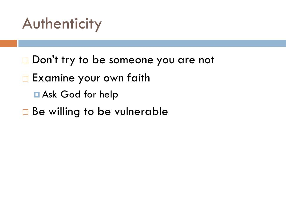 Authenticity  Don't try to be someone you are not  Examine your own faith  Ask God for help  Be willing to be vulnerable