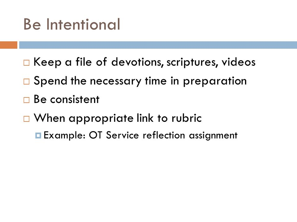 Be Intentional  Keep a file of devotions, scriptures, videos  Spend the necessary time in preparation  Be consistent  When appropriate link to rubric  Example: OT Service reflection assignment