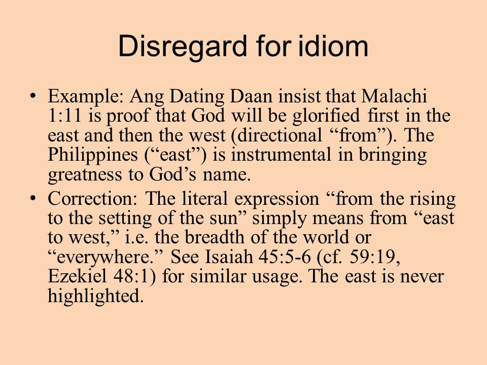 Disregard for idiom Example: Ang Dating Daan insist that Malachi 1:11 is proof that God will be glorified first in the east and then the west (directional from ).