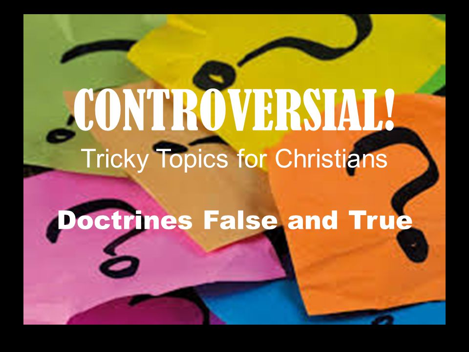 CONTROVERSIAL! Tricky Topics for Christians Doctrines False and True