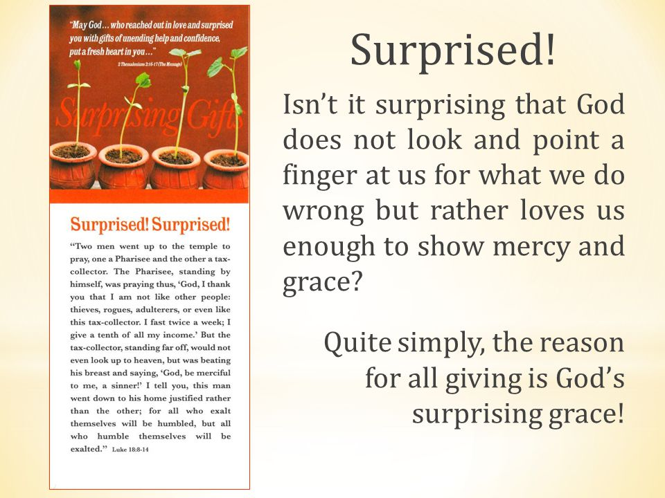 Surprised! Isn't it surprising that God does not look and point a finger at us for what we do wrong but rather loves us enough to show mercy and grace