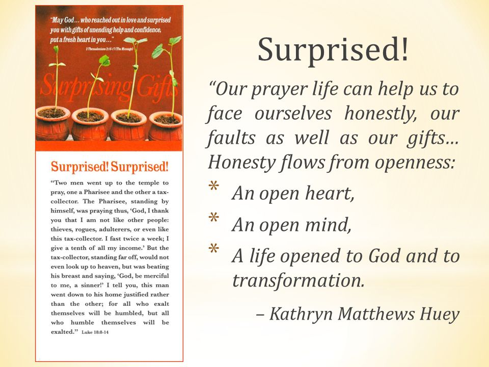 "Surprised! ""Our prayer life can help us to face ourselves honestly, our faults as well as our gifts… Honesty flows from openness: * An open heart, * A"